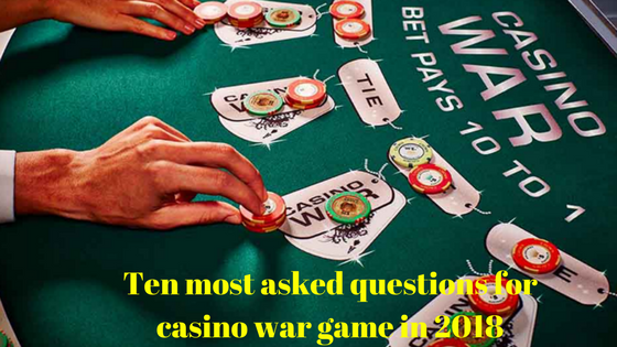 Ten most asked questions for casino war game in 2018